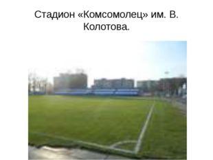 Стадион «Комсомолец» им. В. Колотова.