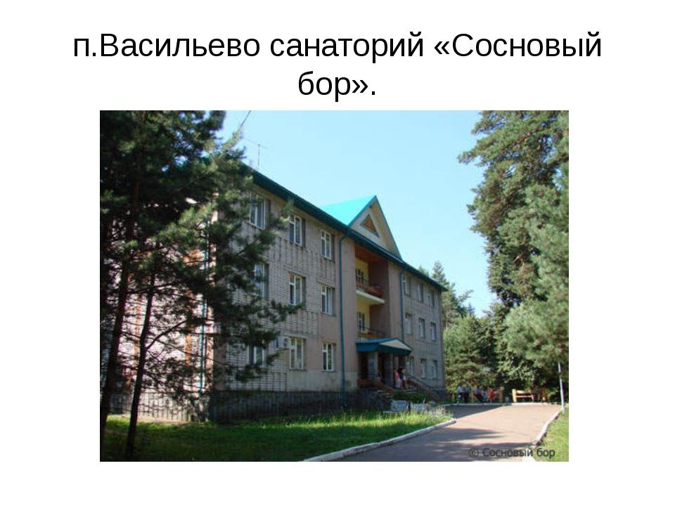 п.Васильево санаторий «Сосновый бор».