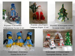 Игрушка «Снеговичёк» Хайртдинова Таслия 12 лет Игрушка «Дед Мороз» Смирнова
