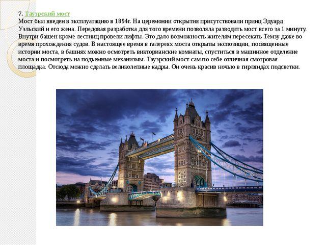 7.Тауэрский мост Мост был введен в эксплуатацию в 1894г. На церемонии открыт...