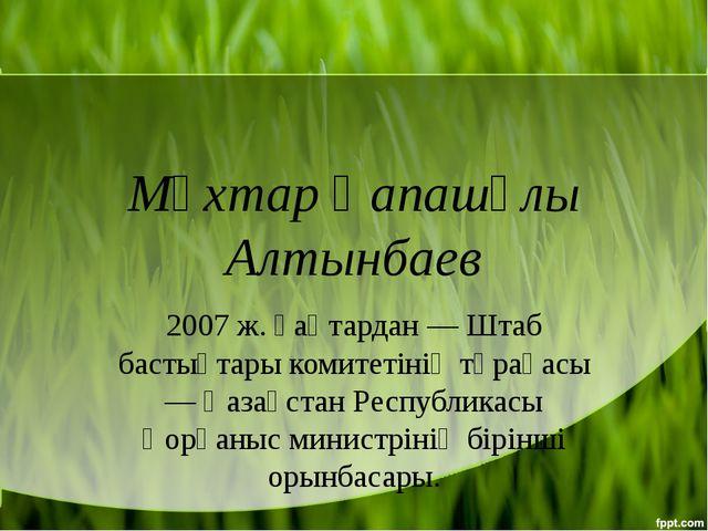 Мұхтар Қапашұлы Алтынбаев 2007 ж. қаңтардан — Штаб бастықтары комитетінің төр...
