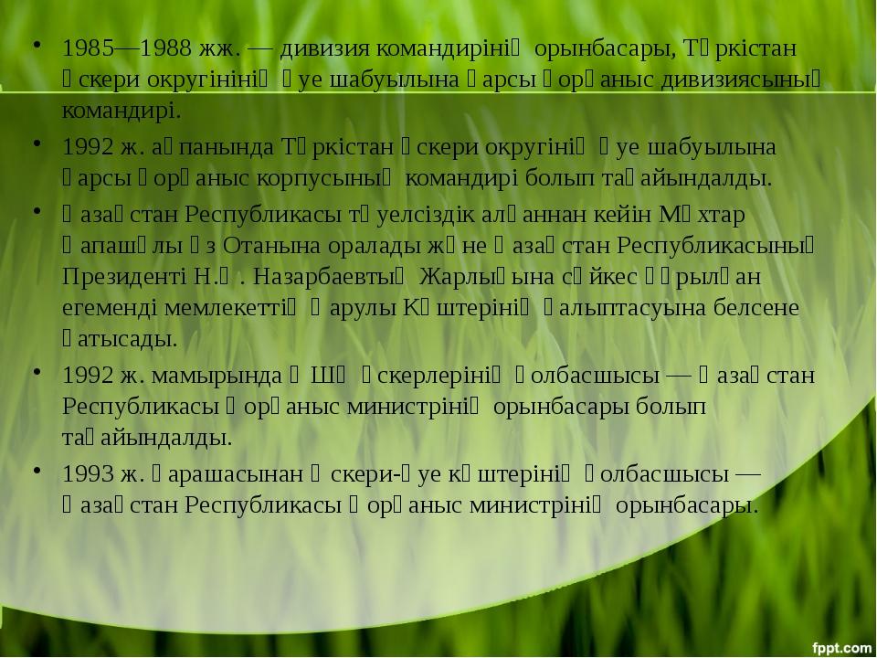 1985—1988 жж. — дивизия командирінің орынбасары,Түркістан әскери округініні...