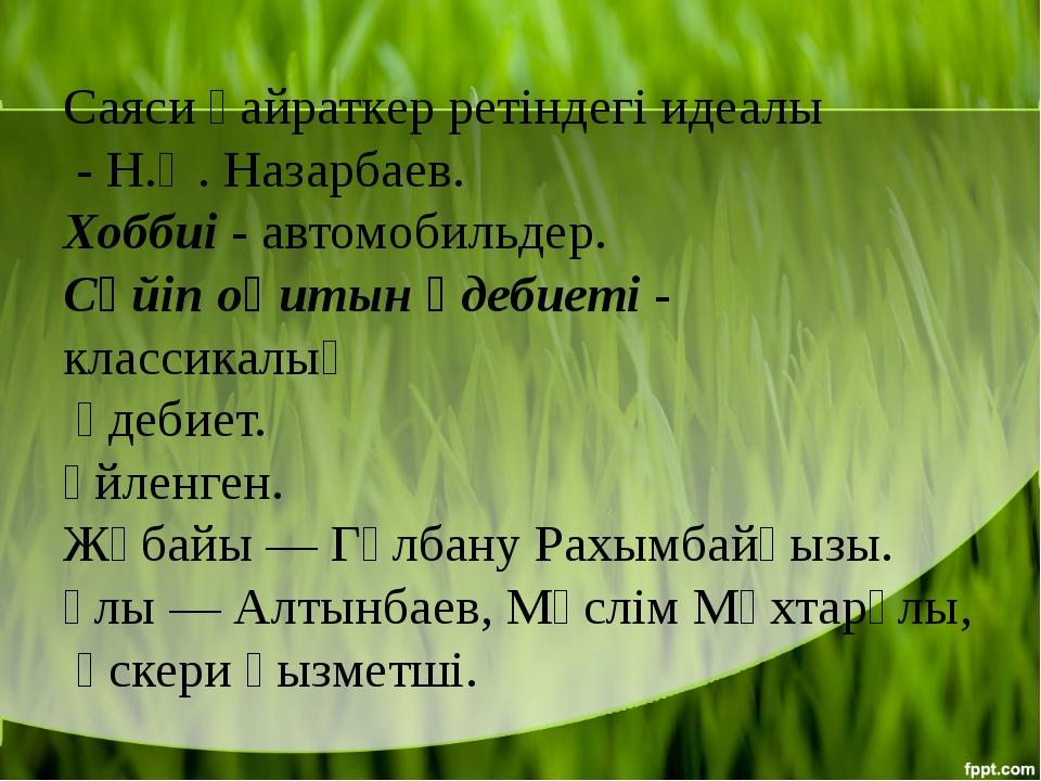 Саяси қайраткер ретіндегі идеалы - Н.Ә. Назарбаев. Хоббиі- автомобильдер....