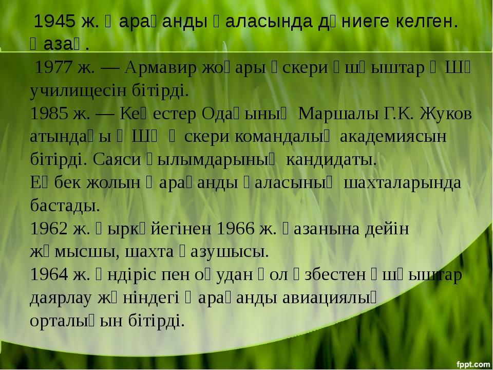 1945 ж. Қарағанды қаласында дүниеге келген. Қазақ. 1977 ж. — Армавир жоғары...