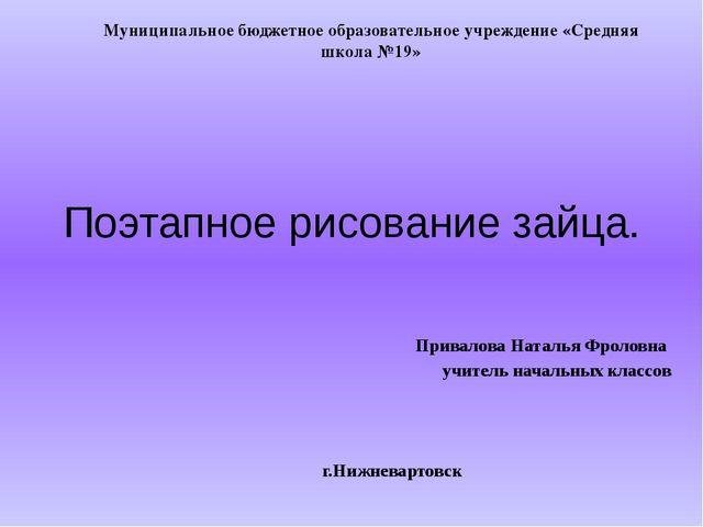 Поэтапное рисование зайца. Привалова Наталья Фроловна учитель начальных класс...