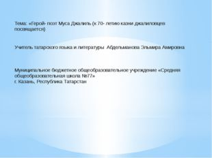 Тема: «Герой- поэт Муса Джалиль (к 70- летию казни джалиловцев посвящается)