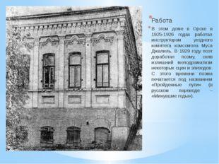 Работа В этом доме в Орске в 1925-1926 годах работал инструктором уездного к