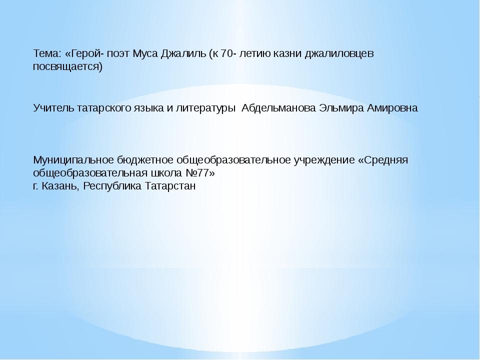 Тема: «Герой- поэт Муса Джалиль (к 70- летию казни джалиловцев посвящается)...