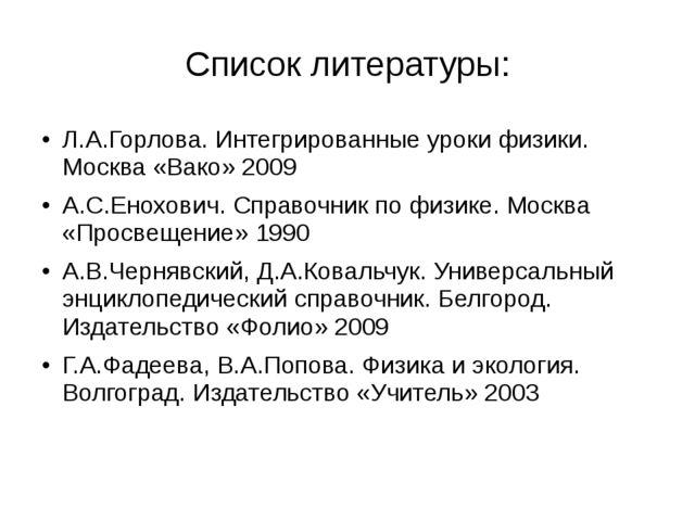 Список литературы: Л.А.Горлова. Интегрированные уроки физики. Москва «Вако» 2...