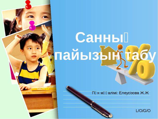 Санның пайызын табу Пән мұғалімі: Елеусізова Ж.Ж L/O/G/O www.themegallery.com