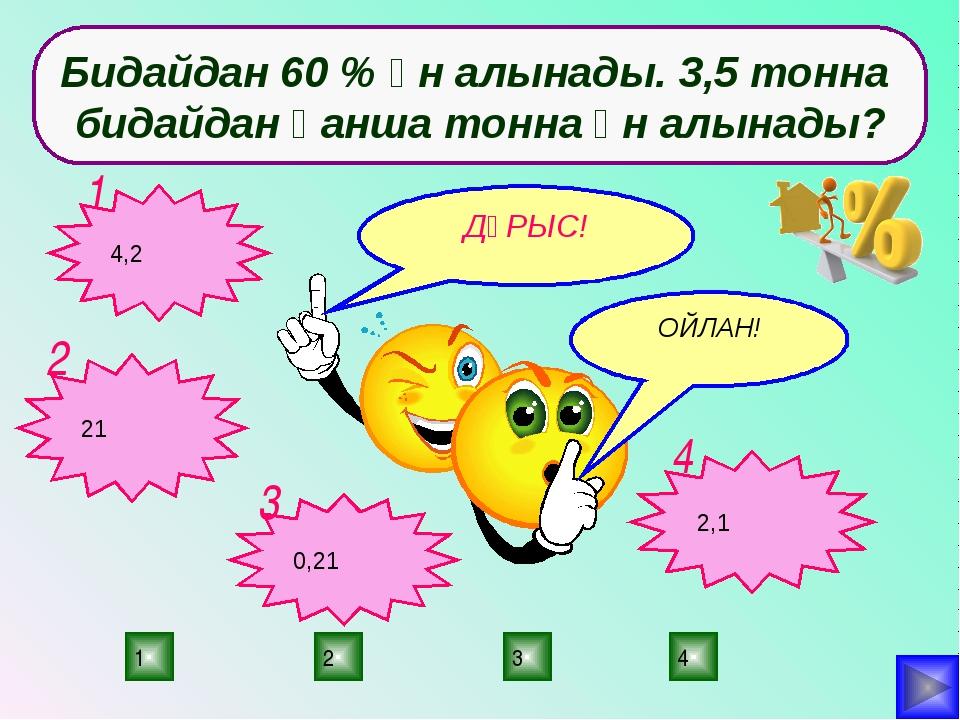 4 2 3 1 Бидайдан 60 % ұн алынады. 3,5 тонна бидайдан қанша тонна ұн алынады?...