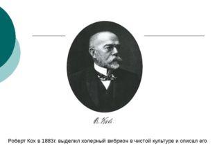 Роберт Кох в 1883г. выделил холерный вибрион в чистой культуре и описал его