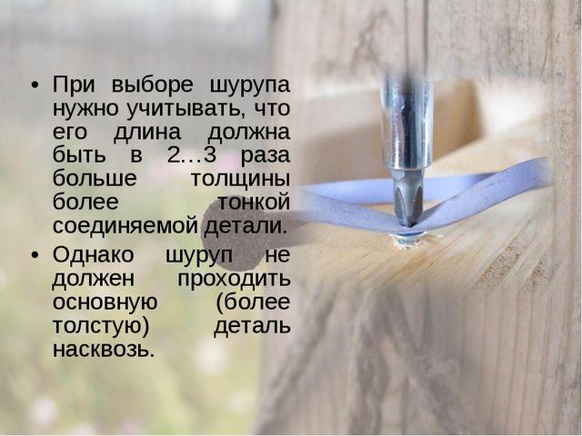 При выборе шурупа нужно учитывать, что его длина должна быть в 2…3 раза больш...