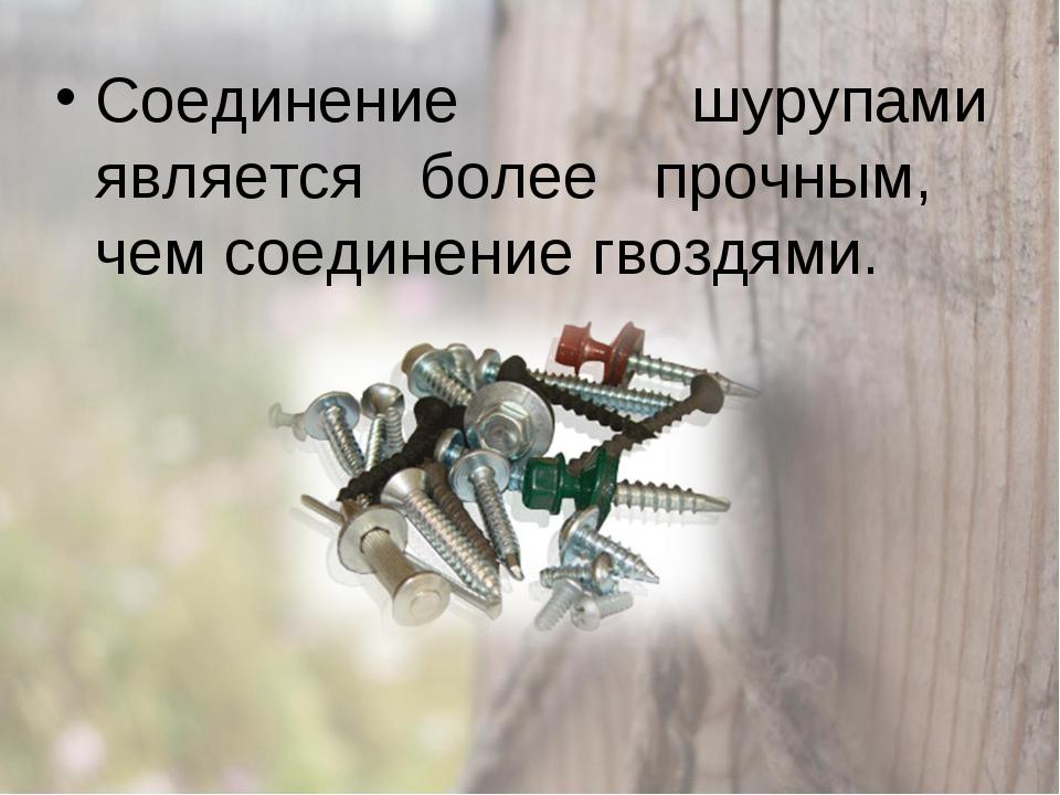 Соединение шурупами является более прочным, чем соединение гвоздями.