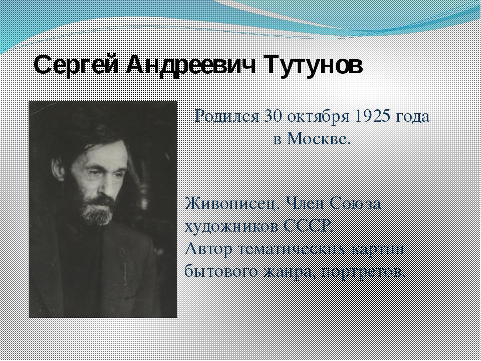 Родился 30 октября 1925 года в Москве. Сергей Андреевич Тутунов Живописец. Чл...
