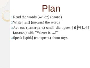 Plan Read the words [wɜ:dz] (слова) Write [rait] (писать) the words Act out (