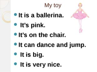 My toy It is a ballerina. It's pink. It's on the chair. It can dance and jump