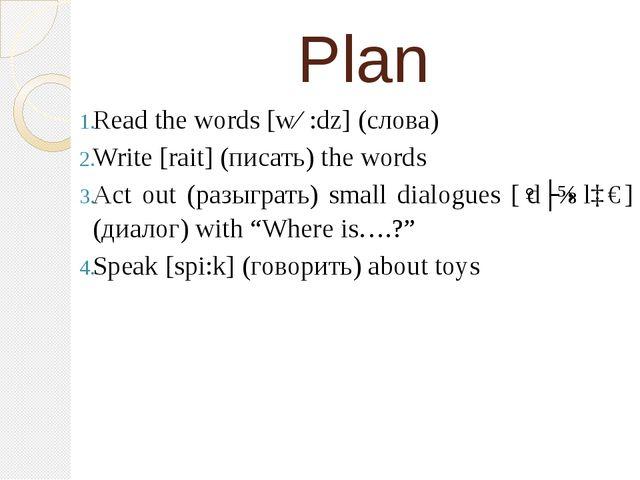 Plan Read the words [wɜ:dz] (слова) Write [rait] (писать) the words Act out (...