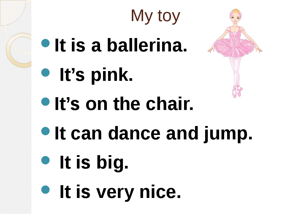 My toy It is a ballerina. It's pink. It's on the chair. It can dance and jump...