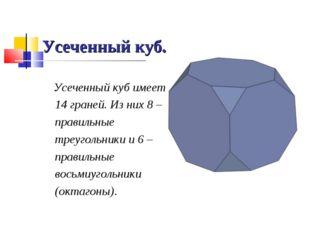 Усеченный куб. Усеченный куб имеет 14 граней. Из них 8 – правильные треугольн