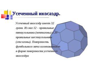 Усеченный икосаэдр. Усеченный икосаэдр имеет 32 грани. Из них 12 – правильные