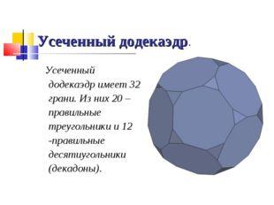 Усеченный додекаэдр. Усеченный додекаэдр имеет 32 грани. Из них 20 – правильн