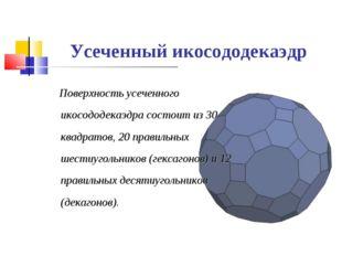 Усеченный икосододекаэдр Поверхность усеченного икосододекаэдра состоит из 30