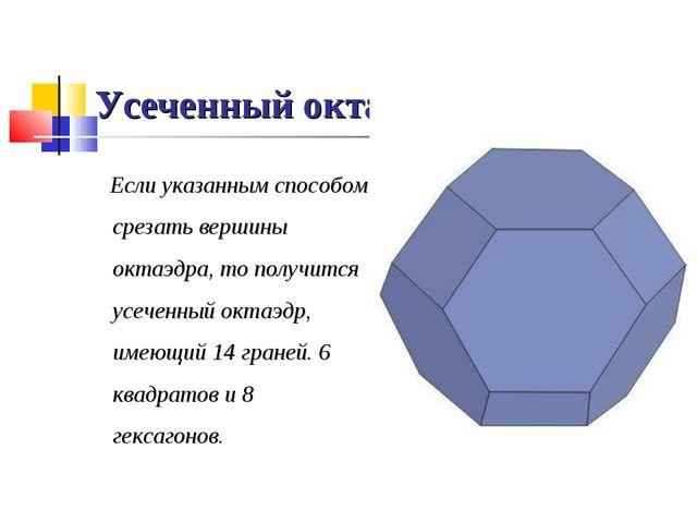 Усеченный октаэдр. Если указанным способом срезать вершины октаэдра, то получ...