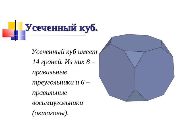 Усеченный куб. Усеченный куб имеет 14 граней. Из них 8 – правильные треугольн...