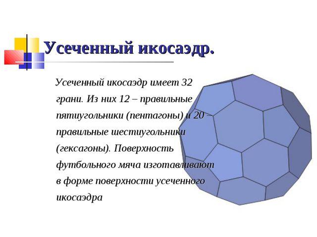 Усеченный икосаэдр. Усеченный икосаэдр имеет 32 грани. Из них 12 – правильные...