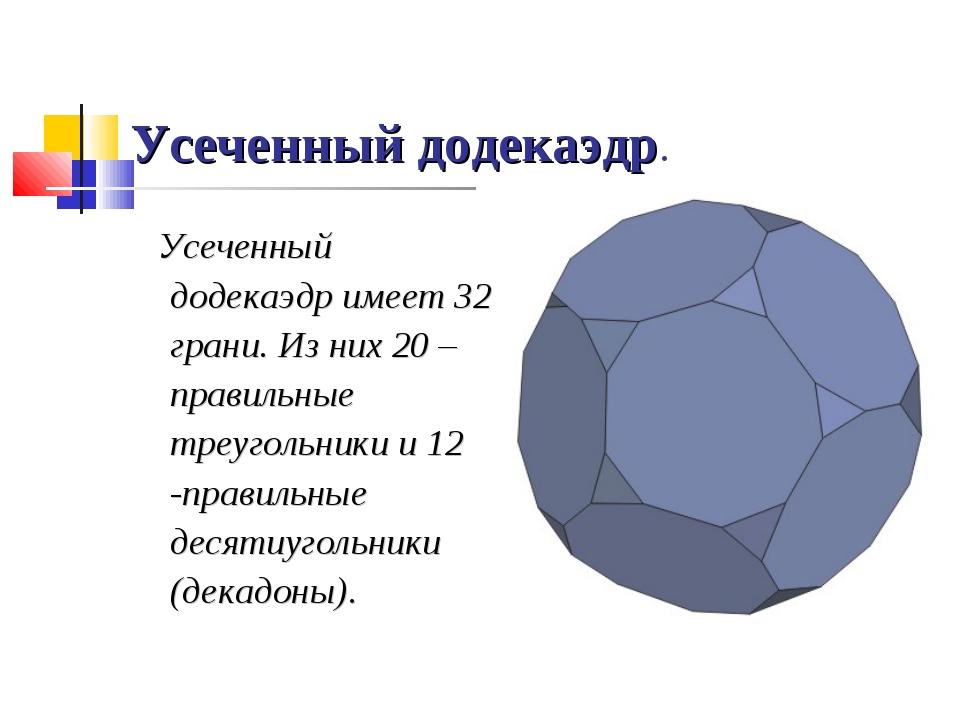 Усеченный додекаэдр. Усеченный додекаэдр имеет 32 грани. Из них 20 – правильн...