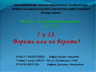 7 и 13. Верить или не верить? РАБОТУ ВЫПОЛНИЛ: Вафин Ильназ Анасович Ученик 5