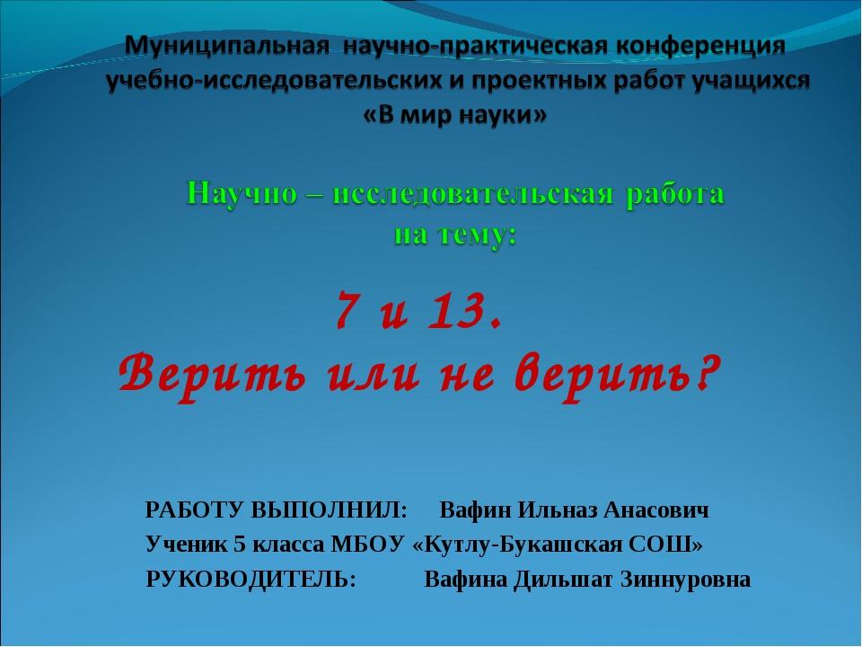 7 и 13. Верить или не верить? РАБОТУ ВЫПОЛНИЛ: Вафин Ильназ Анасович Ученик 5...