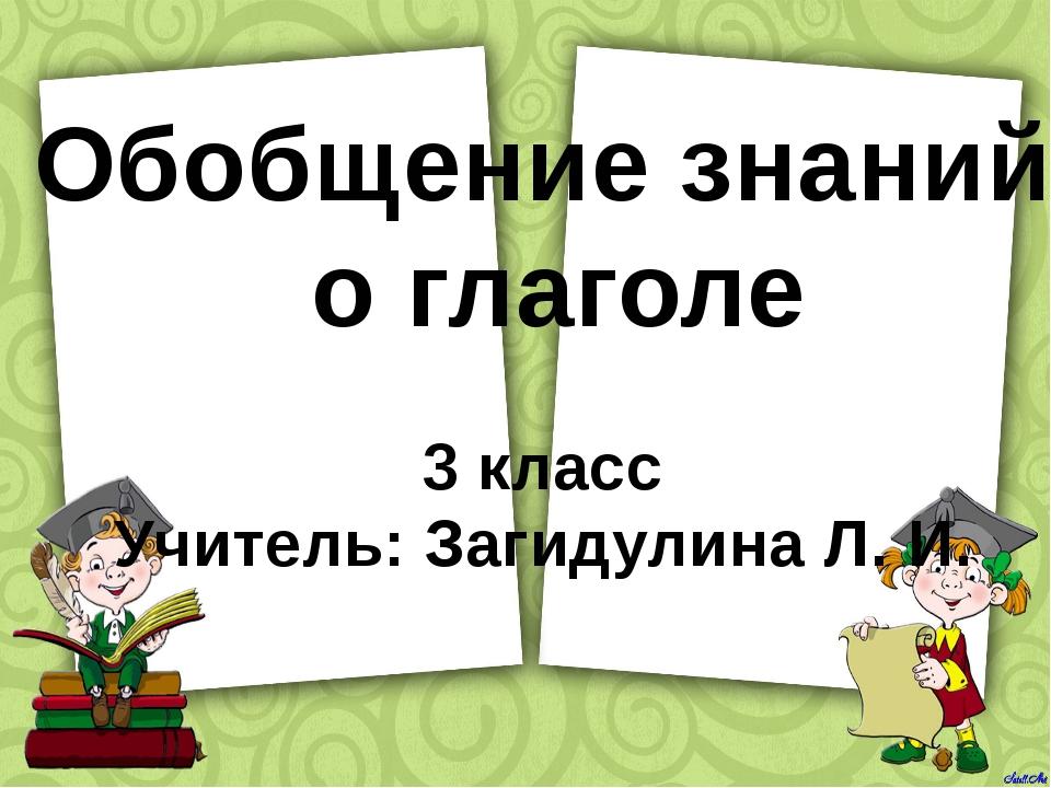 Обобщение знаний о глаголе 3 класс Учитель: Загидулина Л. И.