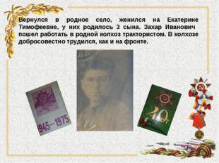 Вернулся в родное село, женился на Екатерине Тимофеевне, у них родилось 3 сын