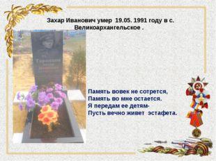 Захар Иванович умер 19.05. 1991 году в с. Великоархангельское . . Память вов