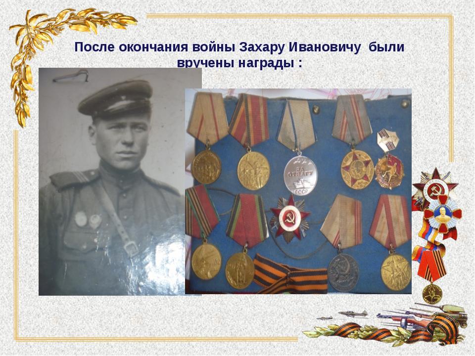 После окончания войны Захару Ивановичу были вручены награды :