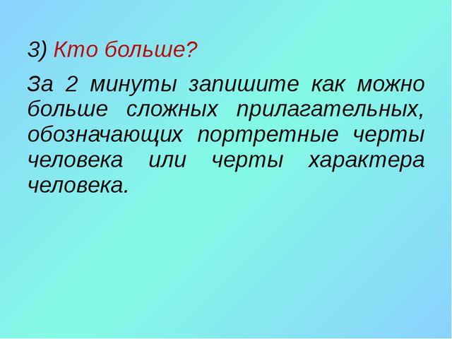 3) Кто больше? За 2 минуты запишите как можно больше сложных прилагательных,...
