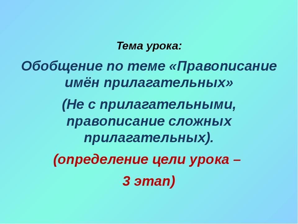 Тема урока: Обобщение по теме «Правописание имён прилагательных» (Не с прила...
