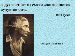 Воздух состоит из смеси «жизненного» и «удушливого» воздуха Антуан Лавуазье