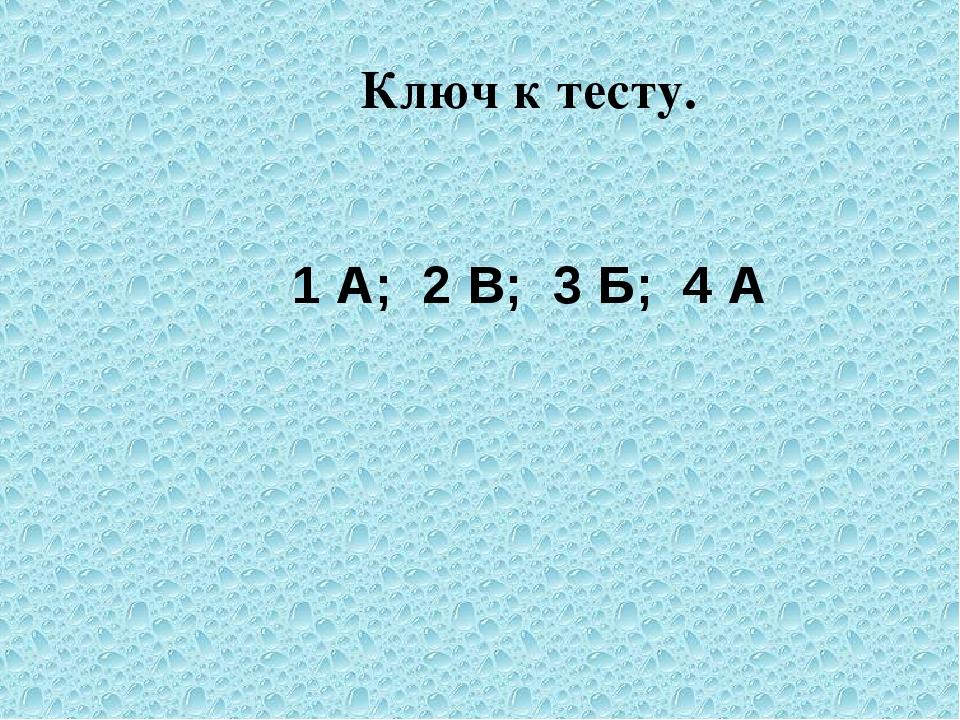 Ключ к тесту. 1 А; 2 В; 3 Б; 4 А