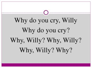 Why do you cry, Willy Why do you cry? Why, Willy? Why, Willy? Why, Willy? Why?