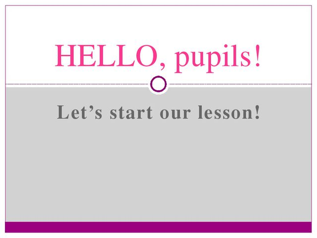 Let's start our lesson! HELLO, pupils!