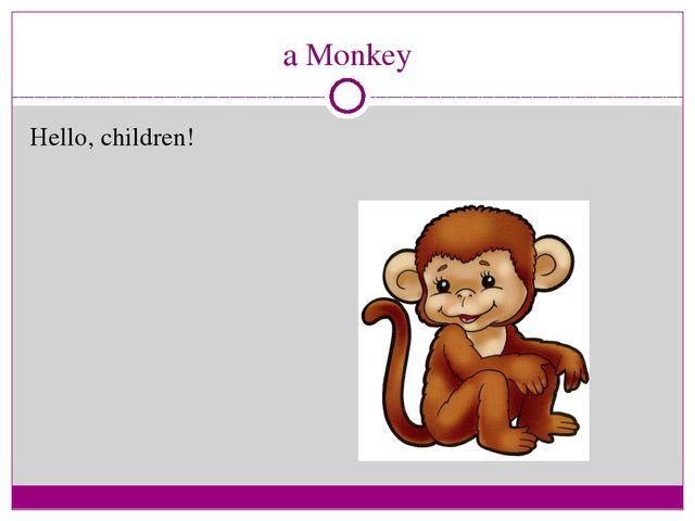 a Monkey Hello, children!