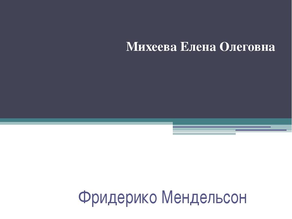 Фридерико Мендельсон Михеева Елена Олеговна