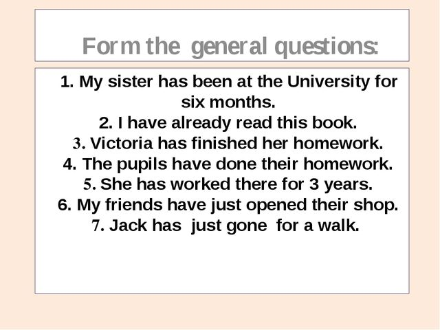 1. Мy sister has been at the University for six months. 2. I have already re...