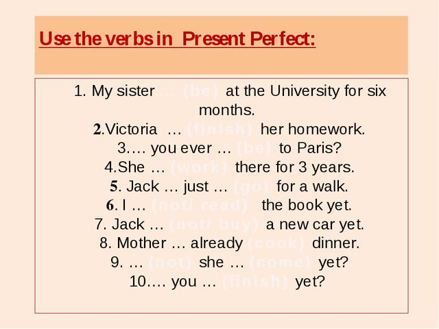 1. My sister … (be) at the University for six months. 2.Victoria … (finish)...