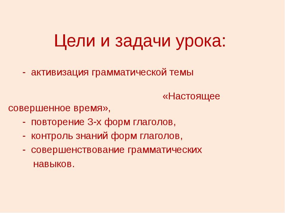 Цели и задачи урока: - активизация грамматической темы «Настоящее совершенное...