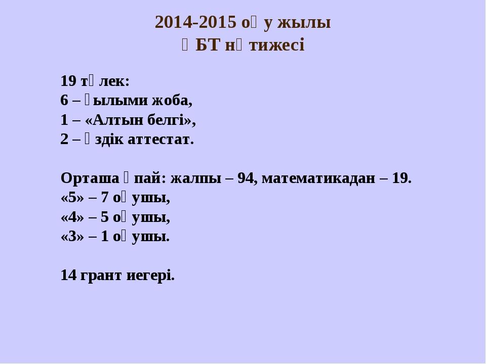 2014-2015 оқу жылы ҰБТ нәтижесі 19 түлек: 6 – ғылыми жоба, 1 – «Алтын белгі»...