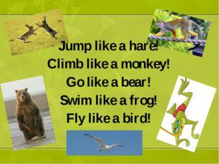 Jump like a hare! Climb like a monkey! Go like a bear! Swim like a frog! Fly